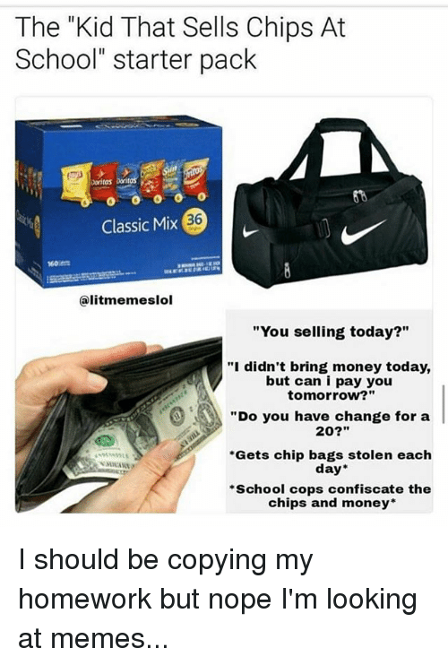 "Memes, Money, and School: The ""Kid That Sells Chips At  School"" starter pack  Doritos  36  Classic Mix(  60  @litmemeslol  ""You selling today?""  ""i didn't bring money today,  but can i pay you  tomorrow?""  ""Do you have change for a  20?""  Gets chip bags stolen each  day  School cops confiscate the  chips and money* I should be copying my homework but nope I'm looking at memes..."