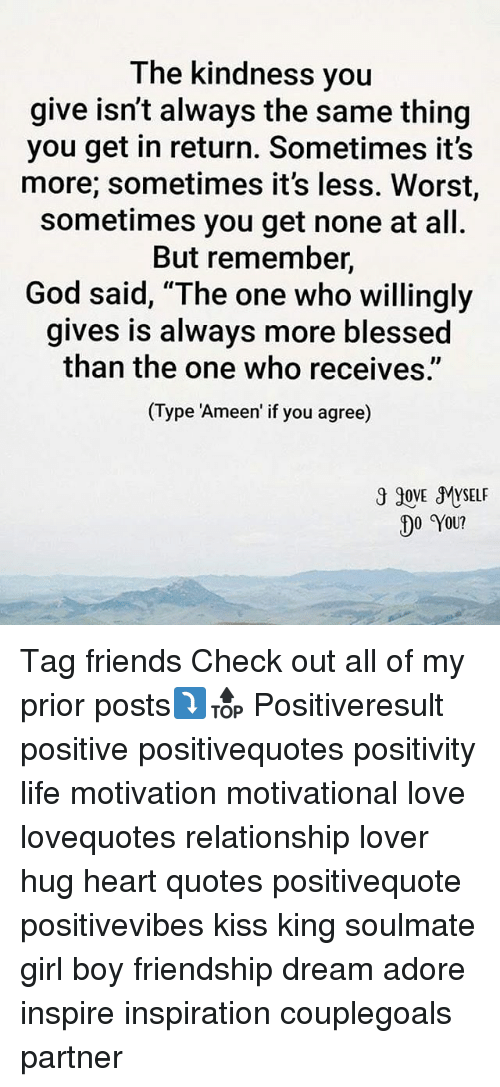 "Positive Life: The kindness you  give isn't always the same thing  you get in return. Sometimes it's  more; sometimes it's less. Worst,  sometimes you get none at all.  But remember,  God said, ""The one who willingly  gives is always more blessed  than the one who receives""  (Type ""Ameen if you agree)  3 90VE MYSELF  DO YOU? Tag friends Check out all of my prior posts⤵🔝 Positiveresult positive positivequotes positivity life motivation motivational love lovequotes relationship lover hug heart quotes positivequote positivevibes kiss king soulmate girl boy friendship dream adore inspire inspiration couplegoals partner"