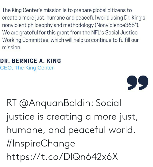 bernice: The King Center's mission is to prepare global citizens to  create a more just, humane and peaceful world using Dr. King's  nonviolent philosophy and methodology (Nonviolence365°).  We are grateful for this grant from the NFL's Social Justice  Working Committee, which will help us continue to fulfill our  mission.  DR. BERNICE A. KING  CEO, The King Center  99 RT @AnquanBoldin: Social justice is creating a more just, humane, and peaceful world. #InspireChange https://t.co/DIQn642x6X