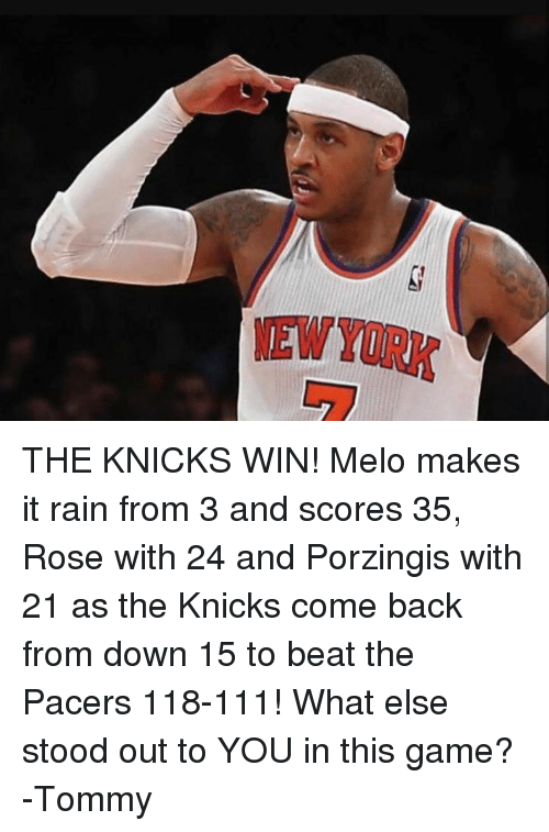 make it rain: THE KNICKS WIN! Melo makes it rain from 3 and scores 35, Rose with 24 and Porzingis with 21 as the Knicks come back from down 15 to beat the Pacers 118-111! What else stood out to YOU in this game? -Tommy