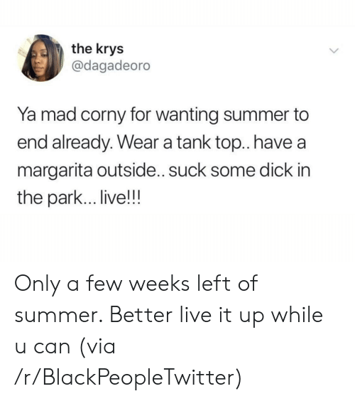 tank top: the krys  @dagadeoro  Ya mad corny for wanting summer to  end already. Wear a tank top.. have  margarita outside.. suck some dick in  the park... live!!! Only a few weeks left of summer. Better live it up while u can (via /r/BlackPeopleTwitter)