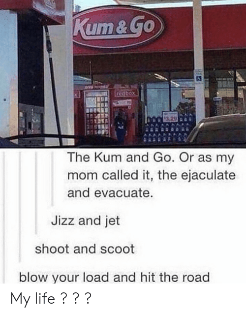 jizz: The Kum and Go. Or as my  mom called it, the ejaculate  and evacuate.  Jizz and jet  shoot and scoot  blow your load and hit the road My life ? ? ?