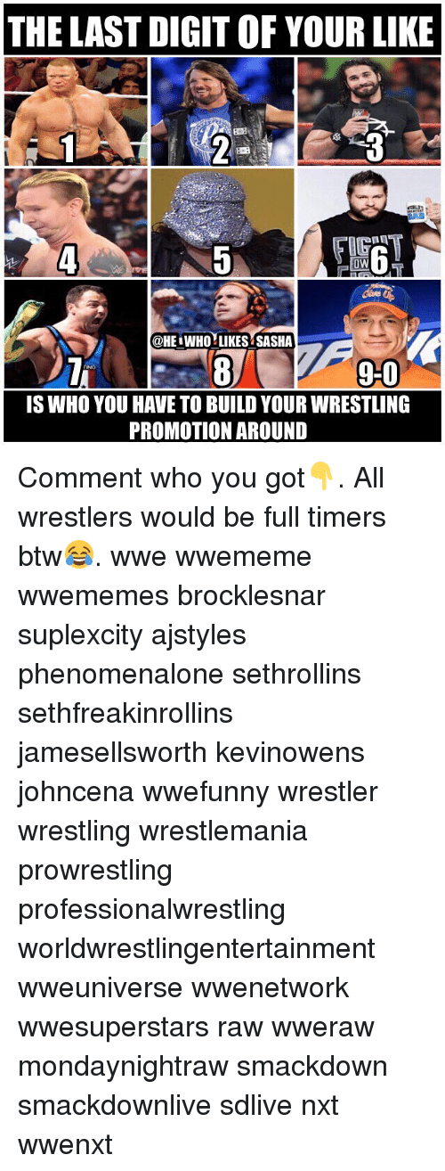 wrestlers: THE LAST DIGIT OF YOUR LIKE  BOE  IG  0W  @HE WHO LIKES SASHA  9-0  90  IS WHO YOU HAVE TO BUILD YOUR WRESTLING  PROMOTION AROUND Comment who you got👇. All wrestlers would be full timers btw😂. wwe wwememe wwememes brocklesnar suplexcity ajstyles phenomenalone sethrollins sethfreakinrollins jamesellsworth kevinowens johncena wwefunny wrestler wrestling wrestlemania prowrestling professionalwrestling worldwrestlingentertainment wweuniverse wwenetwork wwesuperstars raw wweraw mondaynightraw smackdown smackdownlive sdlive nxt wwenxt