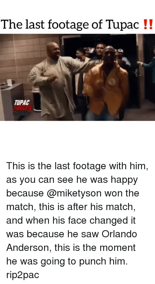 Tupac: The last footage of Tupac !!  TUPAC This is the last footage with him, as you can see he was happy because @miketyson won the match, this is after his match, and when his face changed it was because he saw Orlando Anderson, this is the moment he was going to punch him. rip2pac