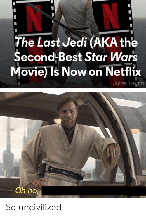 Jedi, Netflix, and Star Wars: The Last Jedi (AKA the  Second-Best Star Wars  Movie Is Now on Netflix  Jules Heath  Oh no So uncivilized