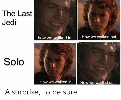 Jedi, How, and Solo: The Last  Jedi  how we waked inHow we walked out  Solo  How we walked inHow we walked out A surprise, to be sure