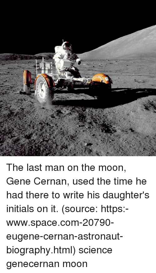initials: The last man on the moon, Gene Cernan, used the time he had there to write his daughter's initials on it. (source: https:-www.space.com-20790-eugene-cernan-astronaut-biography.html) science genecernan moon