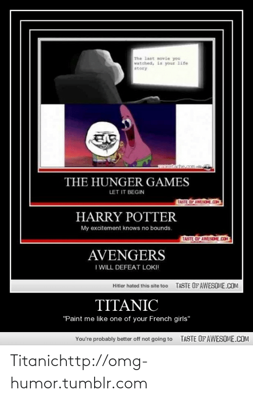 "Girls, Harry Potter, and The Hunger Games: The last movie you  vatched, is your 1ife  atory  THE HUNGER GAMES  LET IT BEGIN  TASTE OF AWESEME.COM  HARRY POTTER  My excitement knows no bounds.  TASTE OF AWESOME.COM  AVENGERS  I WILL DEFEAT LOKI!  TASTE OF AWESOME.COM  Hitler hated this site too  TITANIC  ""Paint me like one of your French girls""  TASTE OF AWESOME.COM  You're probably better off not going to Titanichttp://omg-humor.tumblr.com"