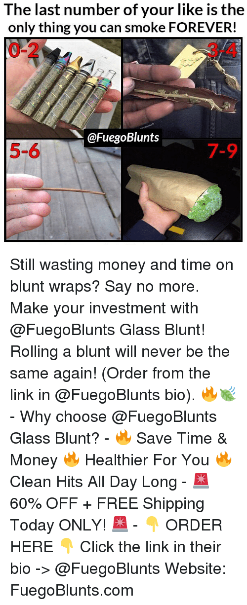 Click, Funny, and Money: The last number of your like is the  only thing you can smoke FOREVER!  0-2  3-4  @FuegoBlunts  5-6  7-9 Still wasting money and time on blunt wraps? Say no more. Make your investment with @FuegoBlunts Glass Blunt! Rolling a blunt will never be the same again! (Order from the link in @FuegoBlunts bio). 🔥🍃 - Why choose @FuegoBlunts Glass Blunt? - 🔥 Save Time & Money 🔥 Healthier For You 🔥 Clean Hits All Day Long - 🚨 60% OFF + FREE Shipping Today ONLY! 🚨 - 👇 ORDER HERE 👇 Click the link in their bio -> @FuegoBlunts Website: FuegoBlunts.com