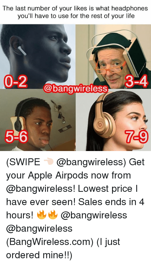 Apple, Life, and Memes: The last number of your likes is what headphones  you'll have to use for the rest of your life  0-2  #3-4  @bangwireless  5-6  7-9 (SWIPE 👈🏻 @bangwireless) Get your Apple Airpods now from @bangwireless! Lowest price I have ever seen! Sales ends in 4 hours! 🔥🔥 @bangwireless @bangwireless (BangWireless.com) (I just ordered mine!!)