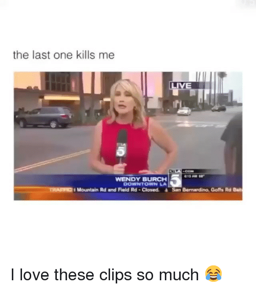 Love, Memes, and Live: the last one kills me  LIVE  WENDY BURCH  DOWNTOWN LA  TRAFF  Mountain Rd and Field Rd -Closed &San Bernardino, Goffs Rd Bet I love these clips so much 😂
