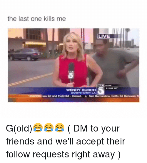 Friends, Memes, and Old: the last one kills me  WENDY BURCH  DOWNTOWN LA  ain Rd and Field Rd-Closed San Bernardino, Goffs Rd Detwn t G(old)😂😂😂 ( DM to your friends and we'll accept their follow requests right away )