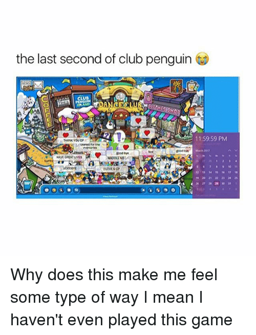 feelings some type of way: the last second of club penguin  11:59:59 PM  Uwwws for the  good  goodbye  HAVEGREATLIVES  WADOLENO  12 17 18 Why does this make me feel some type of way I mean I haven't even played this game