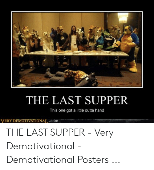 Last Supper Meme: THE LAST SUPPER  This one got a little outta hand  VERY DEMOTIVATIONAL.com THE LAST SUPPER - Very Demotivational - Demotivational Posters ...