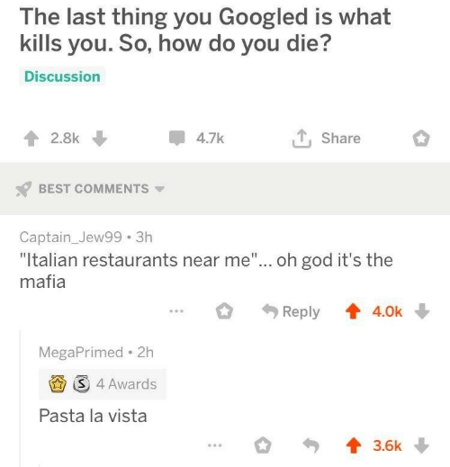 "La Vista: The last thing you Googled is what  kills you. So, how do you die?  Discussion  4.7k  2.8k  Share  BEST COMMENTS  Captain_Jew99 3h  ""Italian restaurants near me""... oh god it's the  mafia  Reply  4.0k  MegaPrimed 2h  S 4 Awards  Pasta la vista  3.6k"