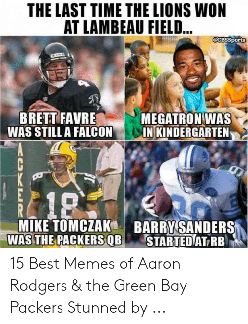 Green Bay Memes: THE LAST TIME THE LIONS WON  AT LAMBEAU FIELD  CBSSports  BRETT FAVRE  WAS STILL A FALCON  MEGATRON-WAS  IN KINDERGARTEN  MIKE TOMCZAK BARRY SANDERS  WAS THE PACKERS QB STARTED  1.  T RB 15 Best Memes of Aaron Rodgers & the Green Bay Packers Stunned by ...