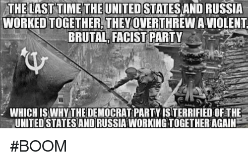 Facist: THE LAST TIME THE UNITEDSTATESANDRUSSIA  WORKEDTOGETHER. THEY OVERTHREW A VIOLENT  BRUTAL FACIST PARTY  WHICHIS WHY THE DEMOCRAT PARTY ISTERRIFIEDOFTHE  UNITED STATES AND RUSSIA WORKINGTOGETHERAGAIN #BOOM