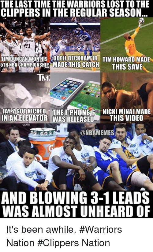 i phone: THE LAST TIME THE WARRIORS LOST TO THE  CLIPPERSIN THE REGULAR SEASON  21  TIMIDUNCAN WONHUS ODELLBECKHAMUR TIM HowARD MADE  5TH NBA CHAMPIONSHIP MADE THIS CATCH  THIS SAVE  TNAM  AY ZGOTRICKED THE I PHONE 6 NICKIMINAJMADE  NTANELEVATOR WAS RELEASED  THIS VIDEO  USATSI  ONBAMEMES  AND BLOWING 3-1 LEADS  WAS ALMOSTUNHEARD OF It's been awhile. #Warriors Nation #Clippers Nation