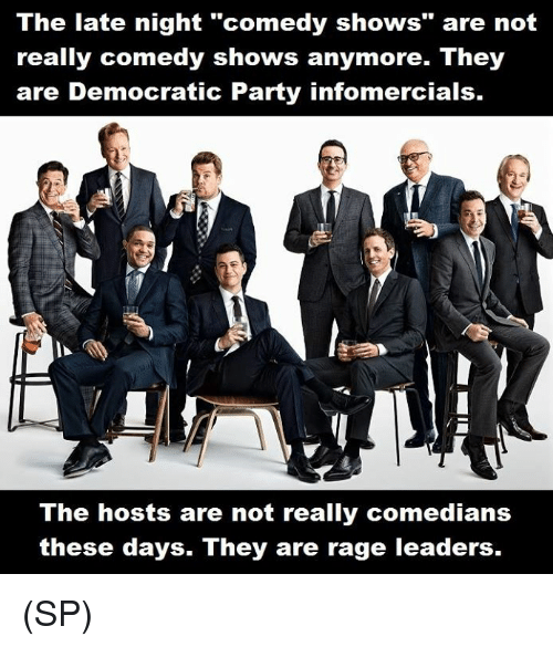"Memes, Party, and Democratic Party: The late night ""comedy shows"" are not  really comedy shows anymore. They  are Democratic Party infomercials.  The hosts are not really comedians  these days. They are rage leaders. (SP)"