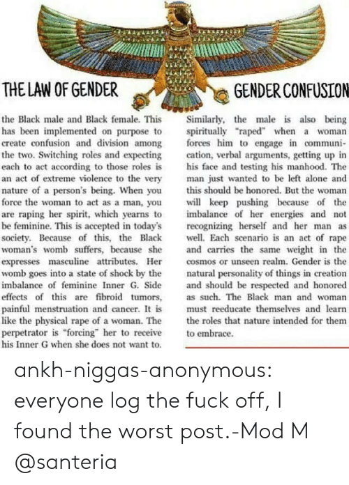 "Being Alone, The Worst, and Tumblr: THE LAW OF GENDER  GENDER CONFUSION  the Black male and Black female. This Similarly, the male is also being  has been mplemented on purpose to spiritually ""raped"" when a woman  create confusion and division among forces him to engage n communi-  the two. Switching roles and expecting cation, verbal arguments, getting up in  each to act according to those roles is his face and testing his manhood. The  an act of extreme violence to the very man just wanted to be left alone and  nature of a person's being. When you this should be honored. But the woman  force the woman to act as a man, you keep pushing because of the  are raping her spirit, which yearns to  be feminine. This is accepted in today's recognizing herself and her man  society. Because of this, the Black Each scenario is an act of rape  woman's womb suffers, because she and carries the same weight in the  expresses masculine attributes. He coss or unseen realm. Gender is the  womb goes into a state of shock by the natural personality of things in creation  imbalance of feminine Inner G. Side and should be respected and honored  effects of this are fibroid tumors, as such. The Black man and woman  painful menstruation and cancer. I is must reeducate themselves and learn  like the physical rape of a woman. The the roles that nature intended for them  perpetrator is forcing"" her to receive embrace  his Inner G when she does not want to  imbalance of her energies and not ankh-niggas-anonymous:  everyone log the fuck off, I found the worst post.-Mod M  @santeria"