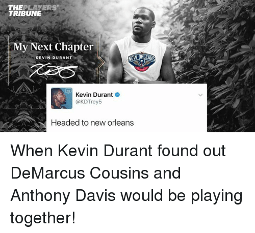 Smy: THE  LAYERS  TRIBUNE  SMy Next Chapter  NEW ORLEANS  KEVIN DURANT  Kevin Durant  @KDTrey5  Headed to new orleans When Kevin Durant found out DeMarcus Cousins and Anthony Davis would be playing together!