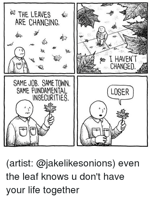 Life, Memes, and Artist: THE LEAVES  ARE CHANGING  I HAVENT  CHANGED  0  SAME JOB. SAME TOWN.  SAME FUNDAMENTAL  INSECURITIES  LOSER (artist: @jakelikesonions) even the leaf knows u don't have your life together