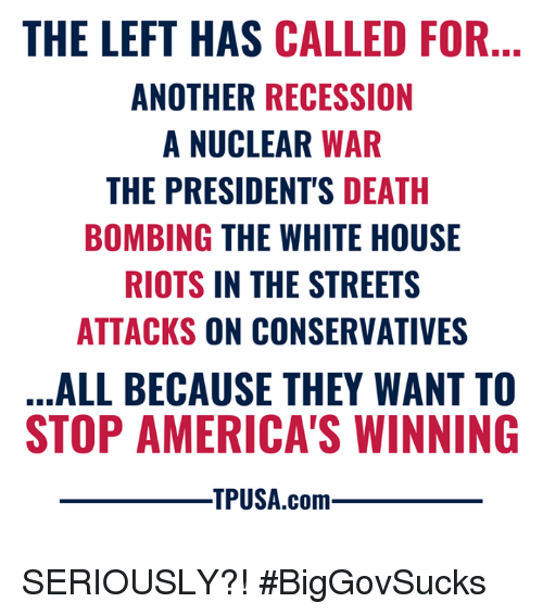 riots: THE LEFT HAS CALLED FOR  ANOTHER RECESSION  A NUCLEAR WAR  THE PRESIDENT'S DEATH  BOMBING THE WHITE HOUSE  RIOTS IN THE STREETS  ATTACKS ON CONSERVATIVES  ALL BECAUSE THEY WANT TO  STOP AMERICA'S WINNING  TPUSA.com SERIOUSLY?! #BigGovSucks
