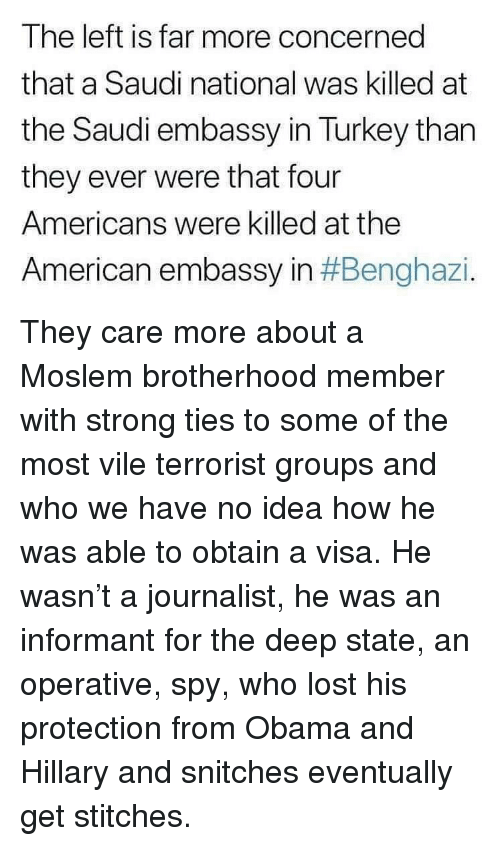 brotherhood: The left is far more concerned  that a Saudi national was killed at  the Saudi embassy in Turkey than  they ever were that four  Americans were killed at the  American embassy in They care more about a Moslem brotherhood member with strong ties to some of the most vile terrorist groups and who we have no idea how he was able to obtain a visa. He wasn't a journalist, he was an informant for the deep state, an operative, spy, who lost his protection from Obama and Hillary and snitches eventually get stitches.