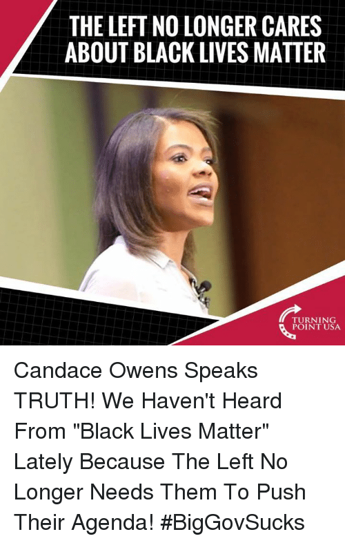 "Black Lives Matter, Memes, and Black: THE LEFT NO LONGER CARES  ABOUT BLACK LIVES MATTER  TURNING  POINT USA Candace Owens Speaks TRUTH! We Haven't Heard From ""Black Lives Matter"" Lately Because The Left No Longer Needs Them To Push Their Agenda! #BigGovSucks"