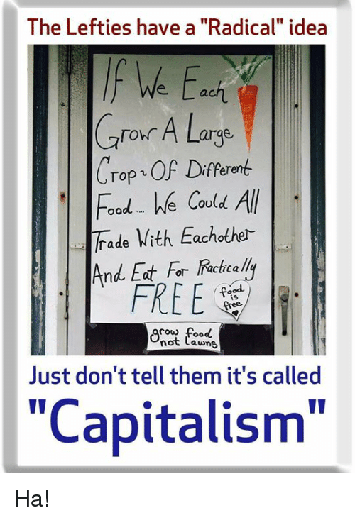 """Food, Memes, and Capitalism: The Lefties have a """"Radical"""" idea  f We Eci  Cror A Large  Crop OF Diferen  oodWe COu  ade With Eachother  And Eat For  FREE  ie  cow food  not Lawns  Just don't tell them it's called  """"Capitalism"""" Ha!"""