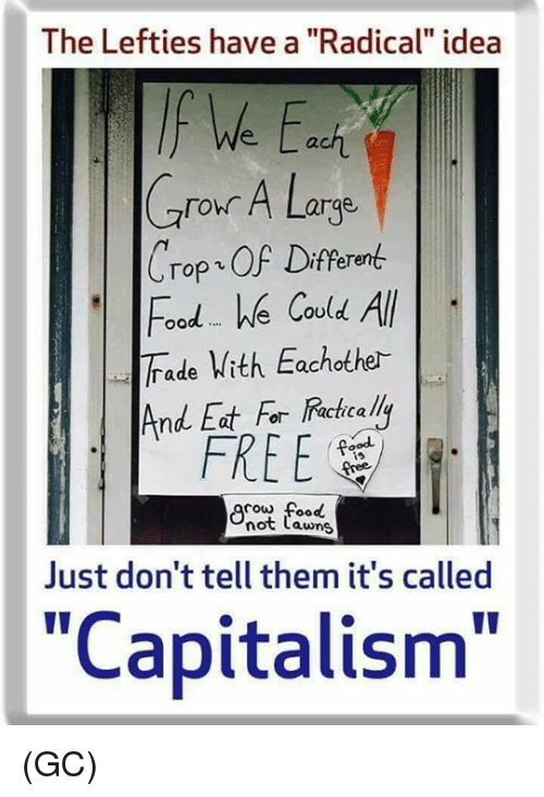 """Cowe: The Lefties have a """"Radical"""" idea  We a  ach  Crour A Large  ro A Larqe  Crop、OF Different  Food e Covld All  Trade Vith Eachothe-  ood We Cou  And Eat For Racicalli  FREE  is  cow food  not Lawns  Just don't tell them it's called  """"Capitalism"""" (GC)"""