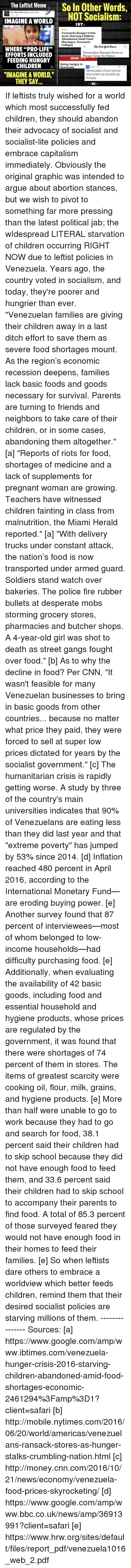 """Starving Children: The Leftist Meme  So In Other Words,  The other 98% added a new photo.  NOT Socialism:  IMAGINE A WORLD  IBT.  Venezuela Hunger Crisis  2016: Starving Children  Abandoned Amid Food  Shortages, Economic  Collapse  Elbe Aenvuork Cimes  WHERE """"PRO-LIFE""""  Venezuelans Ransack Stores as  EFFORTS INCLUDED  Hunger Grips the Nation  BBC  FEEDING HUNGRY  Going hungry in  CHILDREN  Venezuela  ON Money US.  Venezuela's food prices  """"IMAGINE A WORLD.""""  skyrocket as people go  hungry  THEY SAY  WAC If leftists truly wished for a world which most successfully fed children, they should abandon their advocacy of socialist and socialist-lite policies and embrace capitalism immediately. Obviously the original graphic was intended to argue about abortion stances, but we wish to pivot to something far more pressing than the latest political jab; the wIdespread LITERAL starvation of children occurring RIGHT NOW due to leftist policies in Venezuela. Years ago, the country voted in socialism, and today, they're poorer and hungrier than ever.   """"Venezuelan families are giving their children away in a last ditch effort to save them as severe food shortages mount. As the region's economic recession deepens, families lack basic foods and goods necessary for survival. Parents are turning to friends and neighbors to take care of their children, or in some cases, abandoning them altogether."""" [a]  """"Reports of riots for food, shortages of medicine and a lack of supplements for pregnant woman are growing. Teachers have witnessed children fainting in class from malnutrition, the Miami Herald reported."""" [a]  """"With delivery trucks under constant attack, the nation's food is now transported under armed guard. Soldiers stand watch over bakeries. The police fire rubber bullets at desperate mobs storming grocery stores, pharmacies and butcher shops. A 4-year-old girl was shot to death as street gangs fought over food."""" [b]  As to why the decline in food? Per CNN, """"It wasn't feasible for """