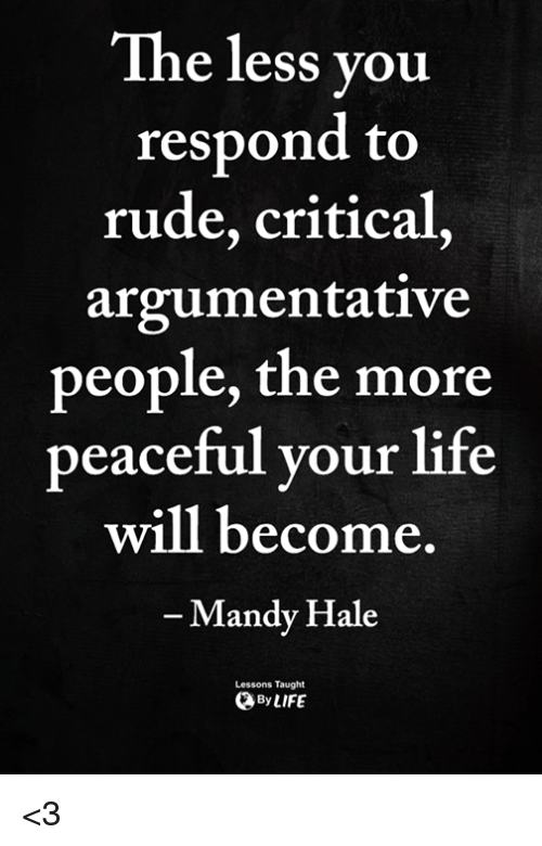argumentative: The less vou  respond to  rude, critical,  argumentative  people, the more  peaceful your life  will become  Mandy Hale  Lessons Taught  ByLIFE <3