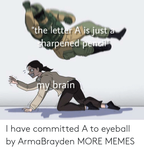 "Dank, Memes, and Target: ""the letter A is just a  sharpened penci  my brain I have committed A to eyeball by ArmaBrayden MORE MEMES"