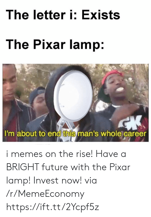 Bright Future: The letter i: Exists  The Pixar lamp:  I'm about to end this man's whole career i memes on the rise! Have a BRIGHT future with the Pixar lamp! Invest now! via /r/MemeEconomy https://ift.tt/2Ycpf5z
