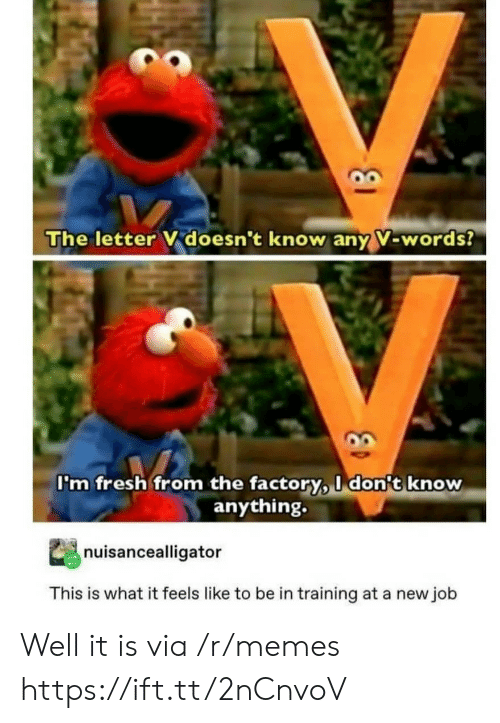 Fresh, Memes, and Job: The letter V doesn't know any V-words?  I'm fresh from the factory, I don't know  anything.  nuisancealligator  This is what it feels like to be in training at a new job Well it is via /r/memes https://ift.tt/2nCnvoV