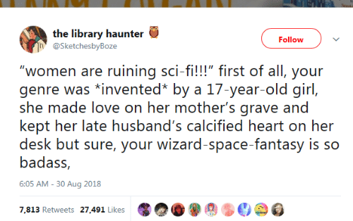 "First Of All: the library haunter  Follow  @SketchesbyBoze  ""women are ruining sci-fi!!!"" first of all, your  genre was *invented* by a 17-year-old girl,  she made love on her mother's grave and  kept her late husband's calcified heart on her  desk but sure, your wizard-space-fantasy is so  badass,  6:05 AM -30 Aug 2018  7,813 Retweets 27,491 Likes"