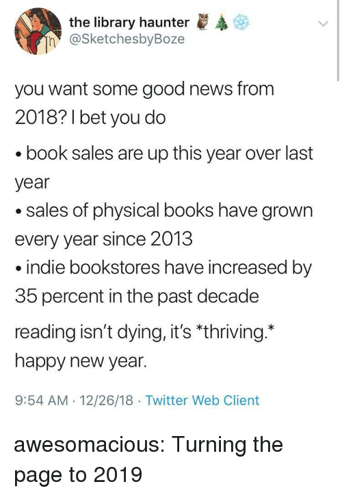 """indie: the library haunter  @SketchesbyBoze  n  you want some good news from  2018? 1 bet you do  book sales are up this year over last  year  .sales of physical books have grown  every year since 2013  indie bookstores have increased by  35 percent in the past decade  reading isn't dying, it's """"thriving.  happy new year.  9:54 AM 12/26/18 Twitter Web Client awesomacious:  Turning the page to 2019"""
