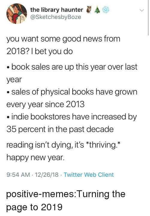 """indie: the library haunter  @SketchesbyBoze  n  you want some good news from  2018? 1 bet you do  book sales are up this year over last  year  .sales of physical books have grown  every year since 2013  indie bookstores have increased by  35 percent in the past decade  reading isn't dying, it's """"thriving.  happy new year.  9:54 AM 12/26/18 Twitter Web Client positive-memes:Turning the page to 2019"""