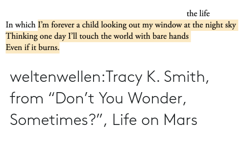 "sometimes: the life  In which I'm forever a child looking out my window at the night sky  Thinking one day I'll touch the world with bare hands  Even if it burns. weltenwellen:Tracy K. Smith, from ""Don't You Wonder, Sometimes?"", Life on Mars"
