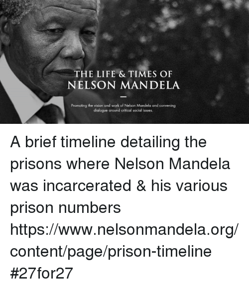 Memes, Nelson Mandela, and The Prisoner: THE LIFE & TIMES OF  NELSON MANDELA  Promoting the vision and work of Nelson Mandela and convening  dialogue around critical social issues. A brief timeline detailing the prisons where Nelson Mandela was incarcerated & his various prison numbers   https://www.nelsonmandela.org/content/page/prison-timeline #27for27
