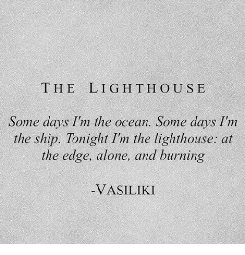 hous: THE  LIGHT HOUS E  Some days Im the ocean. Some days I'nm  the ship. Tonight I'm the lighthouse: at  the edge, alone, and burning  VASILIKI