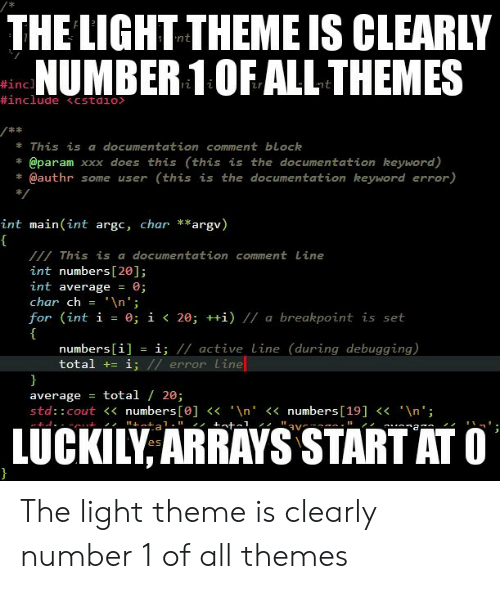 """Xxx, Keyword, and Light: THE LIGHT THEME IS CLEARLY  NUMBER 1OF ALL THEMES  #inc  This is a documentation comment block  @param xxx does this (this is the documentation keyword)  * @authr some user (this is the documentation keyword error)  int main (int argc, char **argv)  This is a documentation comment Line  int numbers [20];  int average 0;  char ch = ' \n"""";  for (int í = 0; 1く20; ++1) // a breakpoint is set  numbers[i] = ǐ; // active line (during debugging)  total += i  error Lime  average = total / 20;  std:: cout<<numbers [e]n'<numbers[19]<n'  LUCKILY ARRAYS START ATC The light theme is clearly number 1 of all themes"""