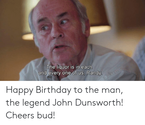 Birthday, Memes, and Happy Birthday: The liquor is in each  and every one of us, Randy Happy Birthday to the man, the legend John Dunsworth! Cheers bud!