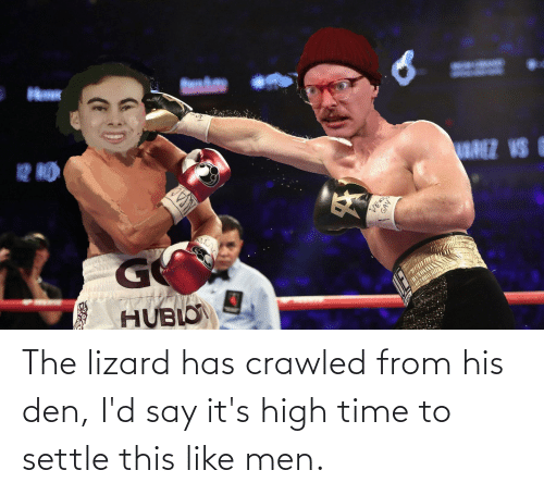 lizard: The lizard has crawled from his den, I'd say it's high time to settle this like men.