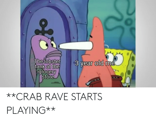 3 Year Old: The lobster  tank at the  grocery  store  $3 year old me **CRAB RAVE STARTS PLAYING**