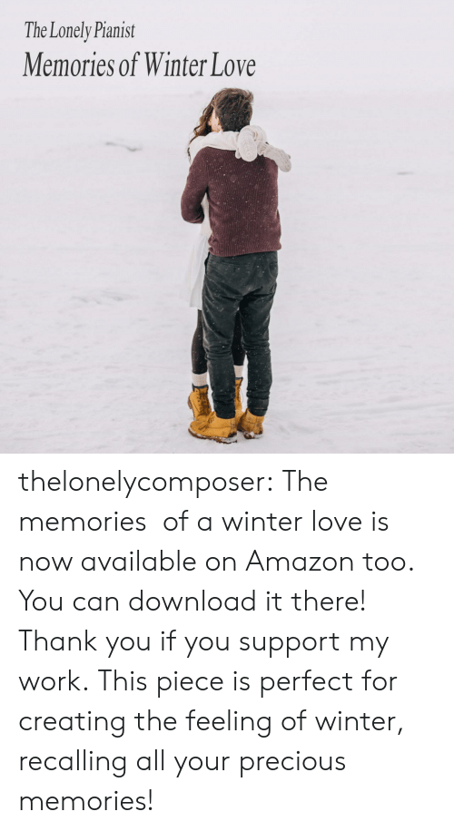 Amazon, Love, and Precious: The Lonely Pianist  Memories of Winter Love thelonelycomposer: The memories of a winter love is now available on Amazon too. You can download it there! Thank you if you support my work. This piece is perfect for creating the feeling of winter, recalling all your precious memories!
