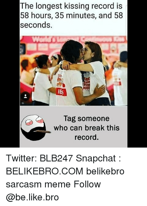 Be Like, Meme, and Memes: The longest kissing record is  58 hours, 35 minutes, and 58  seconds.  uO  RE  Tag someone  who can break this  record. Twitter: BLB247 Snapchat : BELIKEBRO.COM belikebro sarcasm meme Follow @be.like.bro