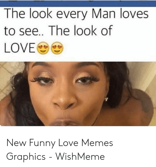 New Love Memes: The look every Man loves  to see.. The look of  LOVE New Funny Love Memes Graphics - WishMeme