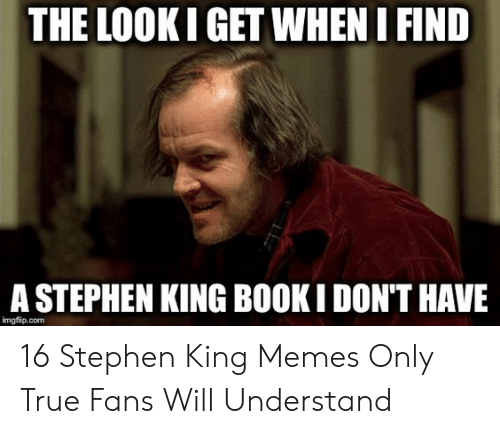 Stephen King Memes: THE LOOK I GET WHEN I FIND  A STEPHEN KING BOOK I DON'T HAVE  imgflip.com 16 Stephen King Memes Only True Fans Will Understand